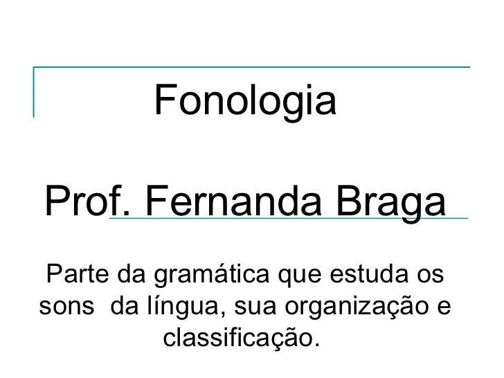 FonologiaProf. Fernanda Braga Parte da gramática que estuda ossons da língua, sua organização e           classificação.
