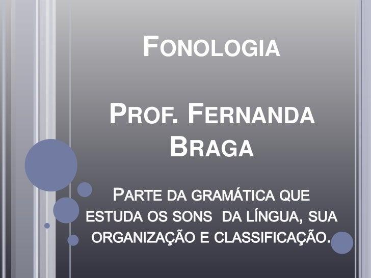 FONOLOGIA  PROF. FERNANDA      BRAGA   PARTE DA GRAMÁTICA QUEESTUDA OS SONS DA LÍNGUA, SUA ORGANIZAÇÃO E CLASSIFICAÇÃO.