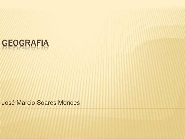 GEOGRAFIAJosé Marcio Soares Mendes