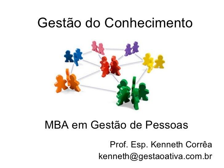 Gestão do Conhecimento Prof. Esp. Kenneth Corrêa [email_address] MBA em Gestão de Pessoas