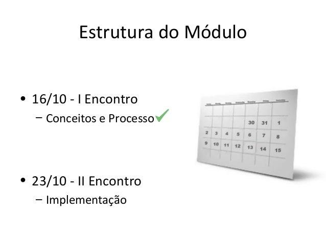 Estrutura do Módulo • 16/10 - I Encontro – Conceitos e Processo • 23/10 - II Encontro – Implementação