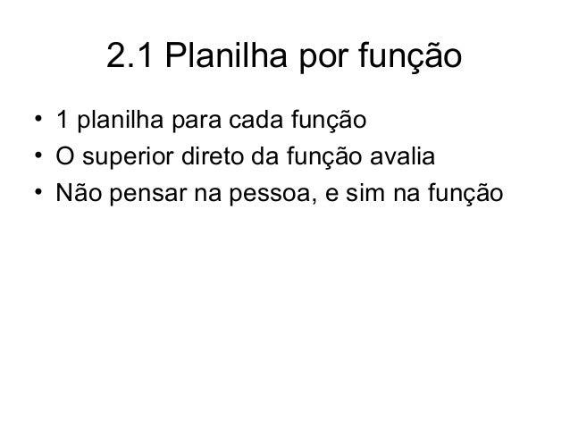 2.1 Planilha por função • 1 planilha para cada função • O superior direto da função avalia • Não pensar na pessoa, e sim n...