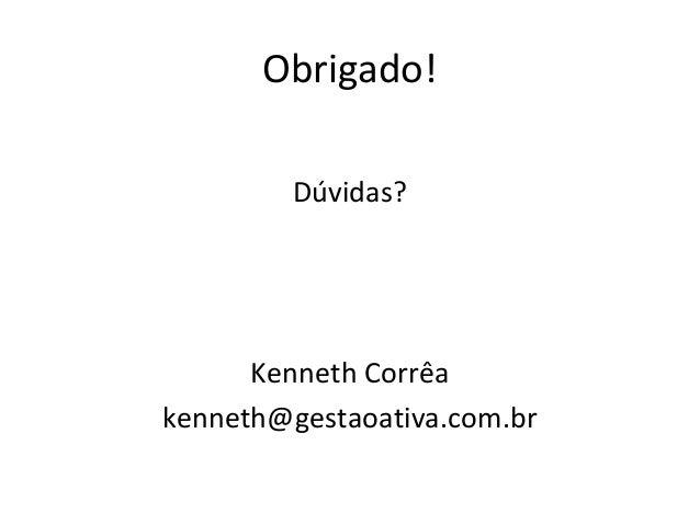 Obrigado! Dúvidas? Kenneth Corrêa kenneth@gestaoativa.com.br