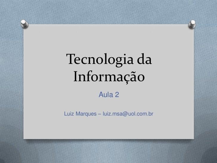 Tecnologia da Informação             Aula 2Luiz Marques – luiz.msa@uol.com.br