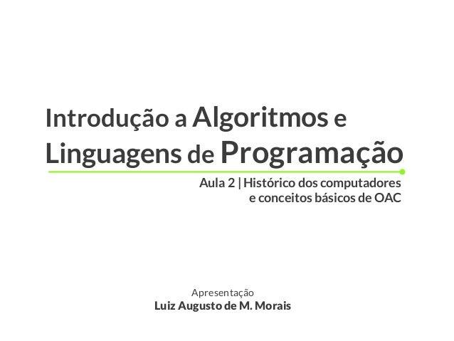 Introdução a Algoritmos e Linguagens de Programação Apresentação Luiz Augusto de M. Morais Aula 2 | Histórico dos computad...