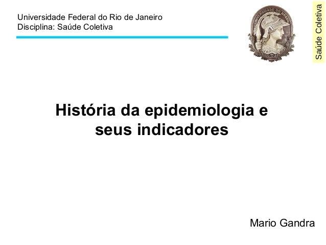 SaúdeColetiva Universidade Federal do Rio de Janeiro Disciplina: Saúde Coletiva História da epidemiologia e seus indicador...