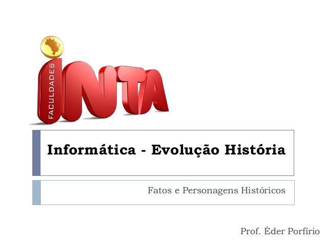 Informática - Evolução História Fatos e Personagens Históricos  Prof. Éder Porfírio