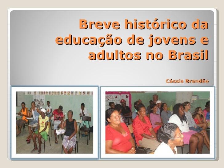 Breve histórico da educação de jovens e adultos no Brasil Cássia Brandão Cássia Brandão