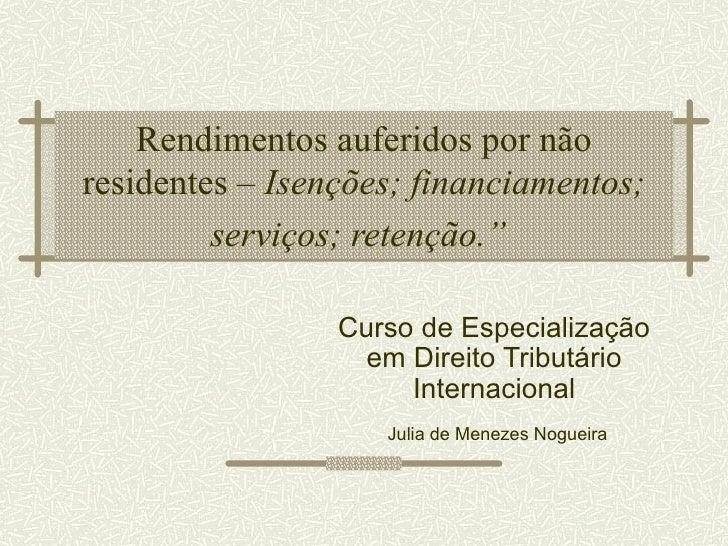 """Rendimentos auferidos por nãoresidentes – Isenções; financiamentos;         serviços; retenção.""""                 Curso de ..."""