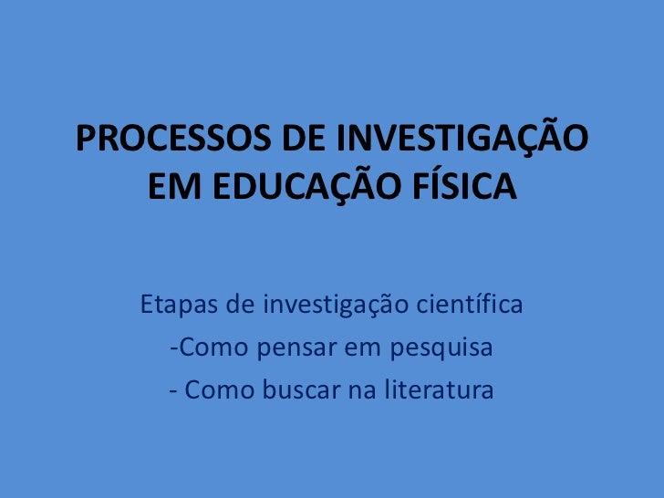 PROCESSOS DE INVESTIGAÇÃO EM EDUCAÇÃO FÍSICA<br />Etapas de investigação científica<br /><ul><li>Como pensar em pesquisa</...
