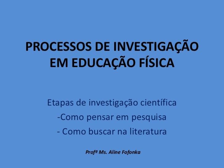 PROCESSOS DE INVESTIGAÇÃO   EM EDUCAÇÃO FÍSICA   Etapas de investigação científica     -Como pensar em pesquisa     - Como...