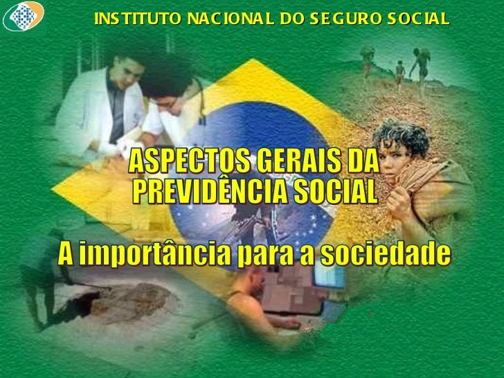 ASPECTOS GERAIS DA PREVIDÊNCIA SOCIAL A importância para a sociedade INSTITUTO NACIONAL DO SEGURO SOCIAL