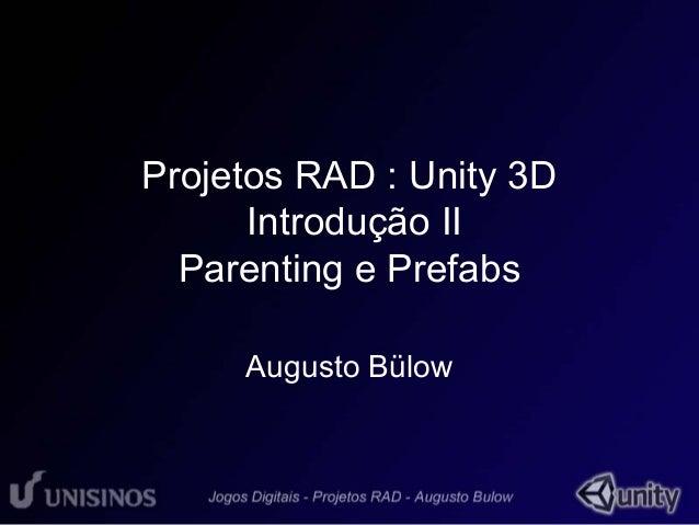 Projetos RAD : Unity 3D  Introdução II  Parenting e Prefabs  Augusto Bülow