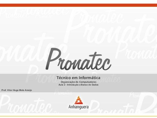 Técnico em Informática  Organização de Computadores  Aula 2 - Introdução a Banco de Dados  Prof. Vitor Hugo Melo Araújo