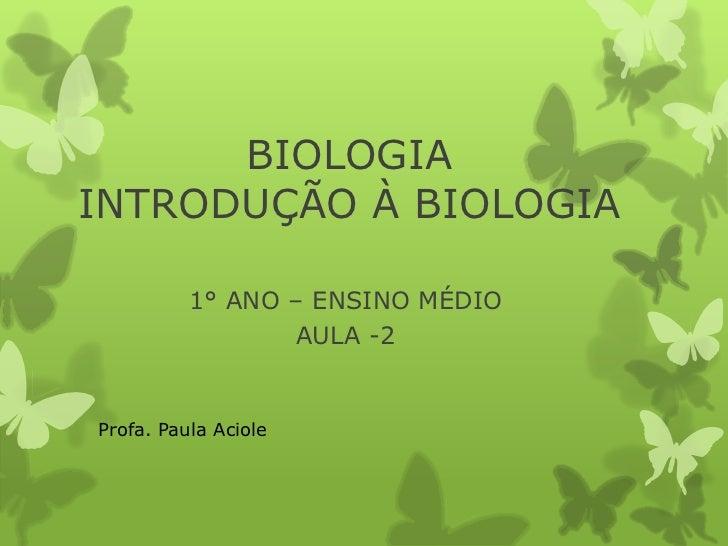 BIOLOGIAINTRODUÇÃO À BIOLOGIA          1° ANO – ENSINO MÉDIO                 AULA -2Profa. Paula Aciole