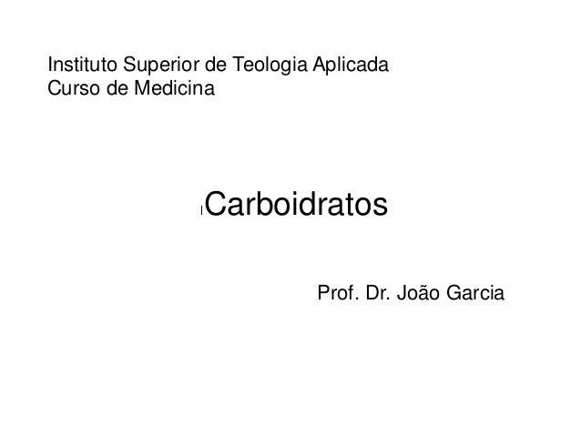 Instituto Superior de Teologia Aplicada  Curso de Medicina  Carboidratos  Prof. Dr. João Garcia