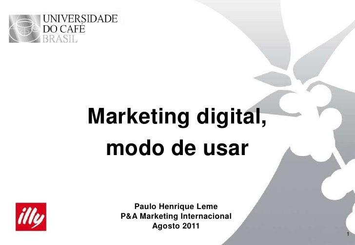 1<br />Marketing digital,<br />modo de usar<br />Paulo Henrique Leme<br />P&A Marketing Internacional<br />Agosto 2011<br />
