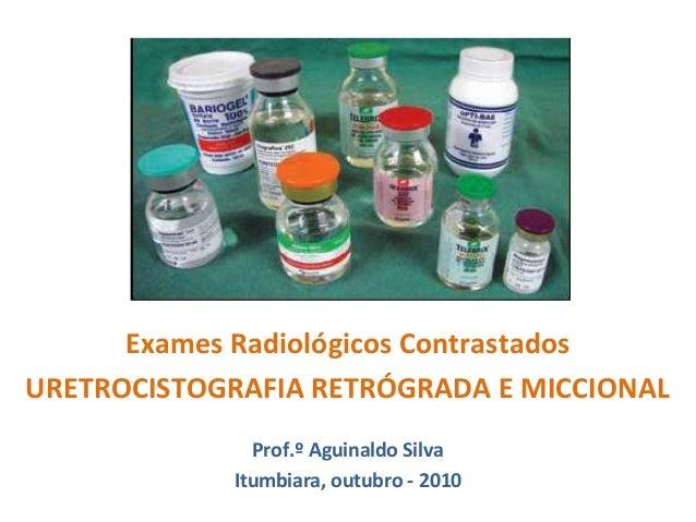 Exames Radiológicos Contrastados URETROCISTOGRAFIA RETRÓGRADA E MICCIONAL Prof.º Aguinaldo Silva Itumbiara, outubro - 2010