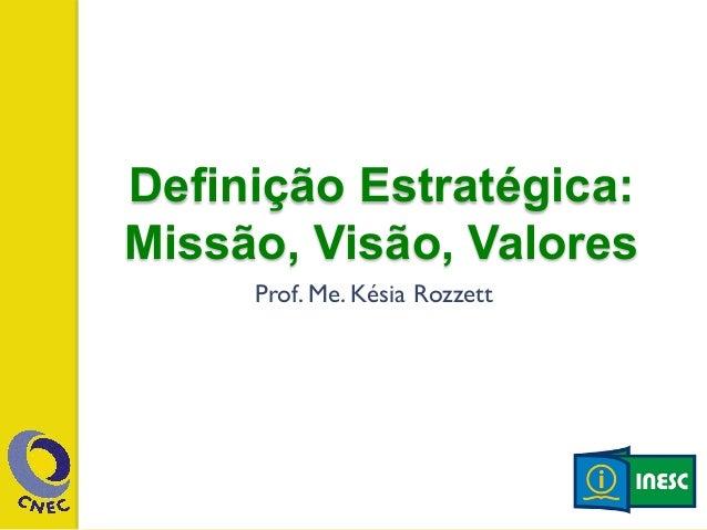 Definição Estratégica:  Missão, Vis ão, Valores  Prof. Me. Késia Rozzett