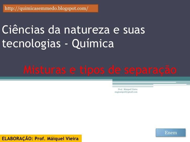 http://quimicasemmedo.blogspot.com/Ciências da natureza e suastecnologias - Química         Misturas e tipos de separação ...