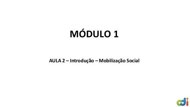 MÓDULO 1 AULA 2 – Introdução – Mobilização Social