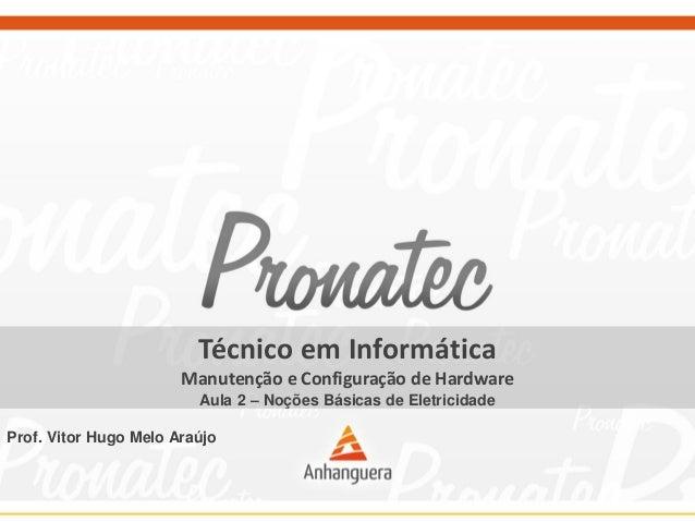 Técnico em Informática Manutenção e Configuração de Hardware Aula 2 – Noções Básicas de Eletricidade Prof. Vitor Hugo Melo...