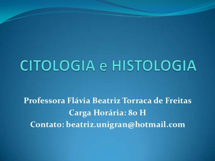 CITOLOGIA e HISTOLOGIA<br />Professora Flávia Beatriz Torraca de Freitas<br />Carga Horária: 80 H<br />Contato: beatriz.un...
