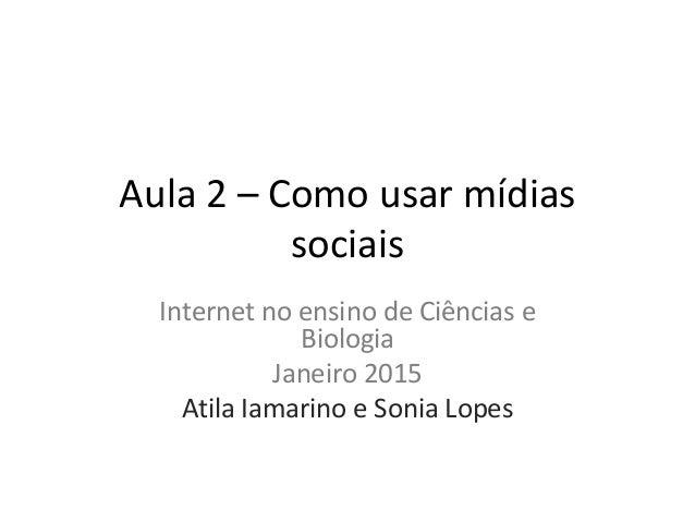 Aula 2 – Como usar mídias sociais Internet no ensino de Ciências e Biologia Janeiro 2015 Atila Iamarino e Sonia Lopes