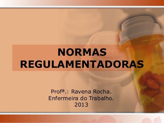 NORMAS  REGULAMENTADORAS  Profª.: Ravena Rocha.  Enfermeira do Trabalho.  2013