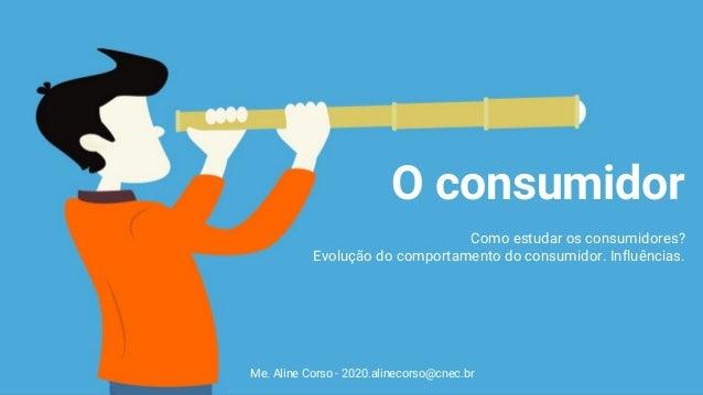 Me. Aline Corso - 2020.alinecorso@cnec.br O consumidor Como estudar os consumidores? Evolução do comportamento do consumid...