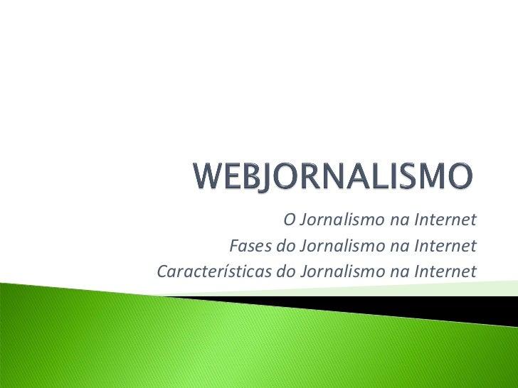 O Jornalismo na Internet         Fases do Jornalismo na InternetCaracterísticas do Jornalismo na Internet