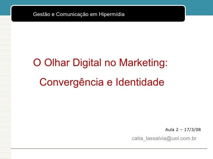 Aula 2 – 17/3/08 O Olhar Digital no Marketing:  Convergência e Identidade [email_address] <ul><ul><li>Gestão e Comunicação...