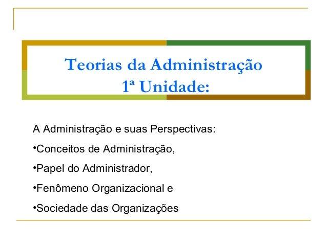 Teorias da Administração 1ª Unidade: A Administração e suas Perspectivas: •Conceitos de Administração, •Papel do Administr...