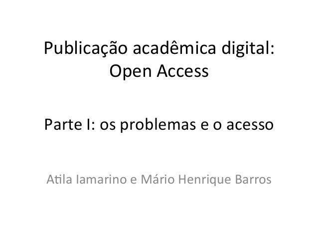 Publicação acadêmica digital:         Open Access Parte I: os problemas e o acesso A8la Iamarino...
