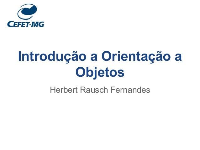 Introdução a Orientação a Objetos Herbert Rausch Fernandes