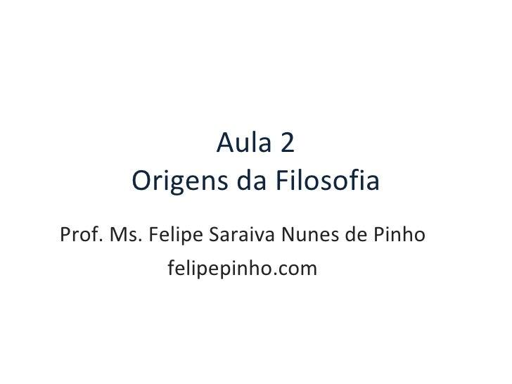 Aula 2 Origens da Filosofia Prof. Ms. Felipe Saraiva Nunes de Pinho felipepinho.com