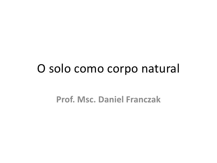 O solo como corpo natural<br />Prof. Msc. Daniel Franczak<br />