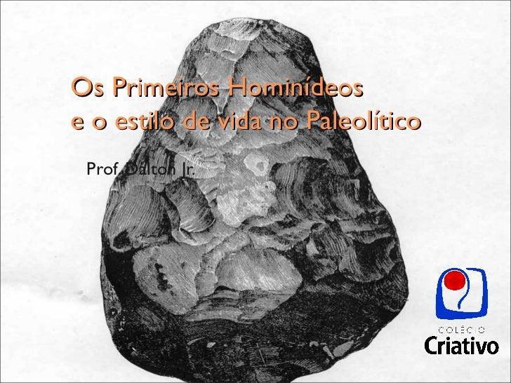 Os Primeiros Hominídeose o estilo de vida no Paleolítico Prof. Dalton Jr.