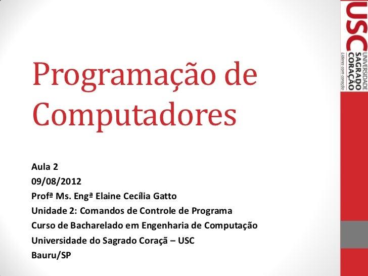 Programação deComputadoresAula 209/08/2012Profª Ms. Engª Elaine Cecília GattoUnidade 2: Comandos de Controle de ProgramaCu...