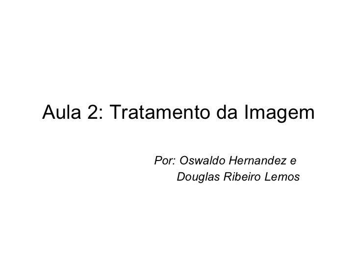 Aula 2: Tratamento da Imagem Por: Oswaldo Hernandez e  Douglas Ribeiro Lemos