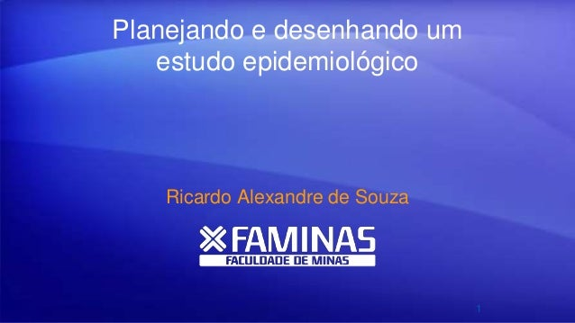 Planejando e desenhando um estudo epidemiológico Ricardo Alexandre de Souza 1