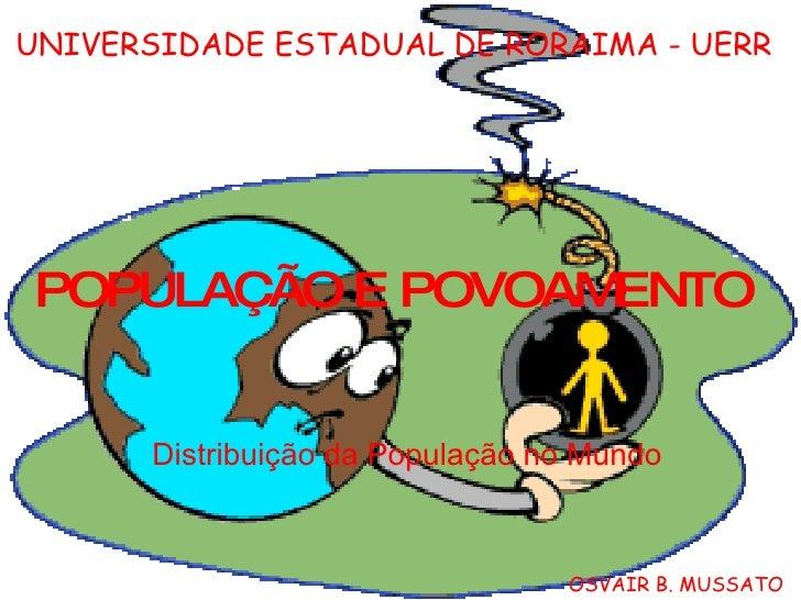 POPULAÇÃO E POVOAMENTO Distribuição da População no Mundo UNIVERSIDADE ESTADUAL DE RORAIMA - UERR OSVAIR B. MUSSATO