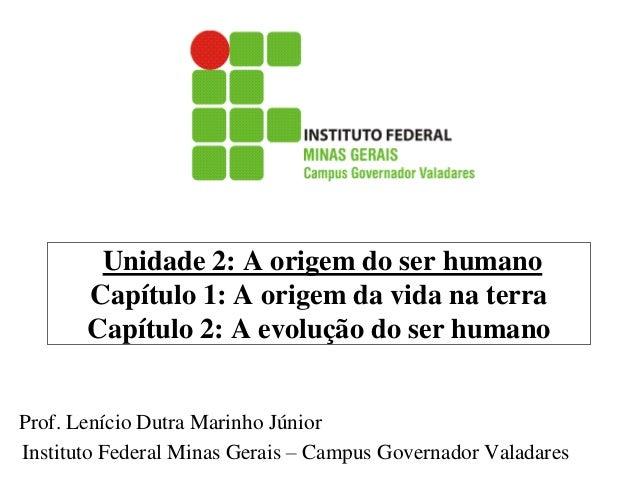 Unidade 2: A origem do ser humano Capítulo 1: A origem da vida na terra Capítulo 2: A evolução do ser humano  Prof. Leníci...