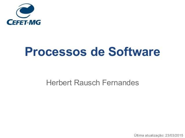 Processos de Software Herbert Rausch Fernandes Última atualização: 23/03/2015