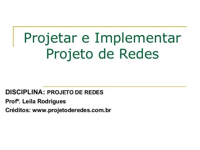 Projetar e Implementar Projeto de Redes DISCIPLINA: PROJETO DE REDES Profº. Leila Rodrigues Créditos: www.projetoderedes.c...