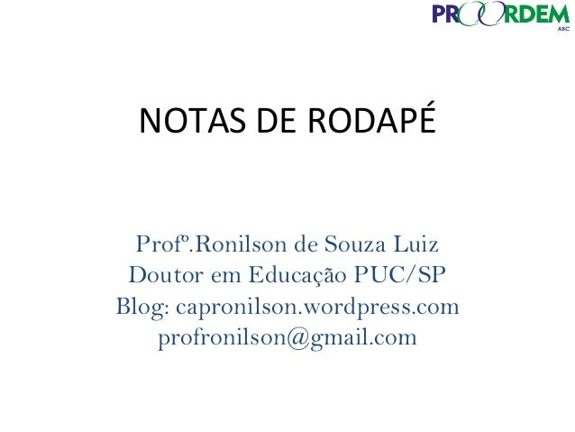 NOTAS DE RODAPÉ Profº.Ronilson de Souza Luiz Doutor em Educação PUC/SP Blog: capronilson.wordpress.com profronilson@gmail....