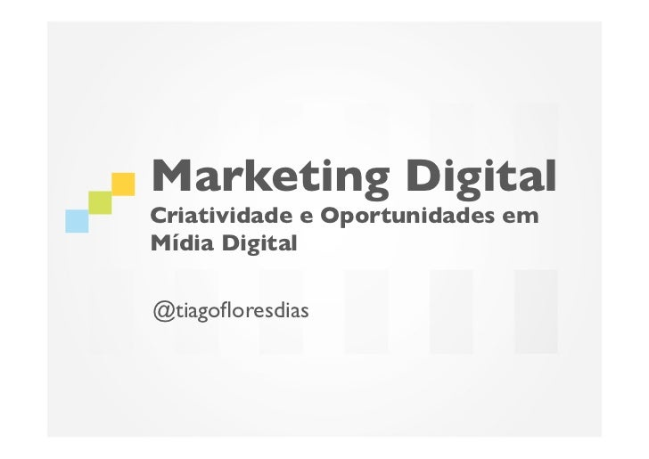 Marketing DigitalCriatividade e Oportunidades emMídia Digital	@tiagofloresdias