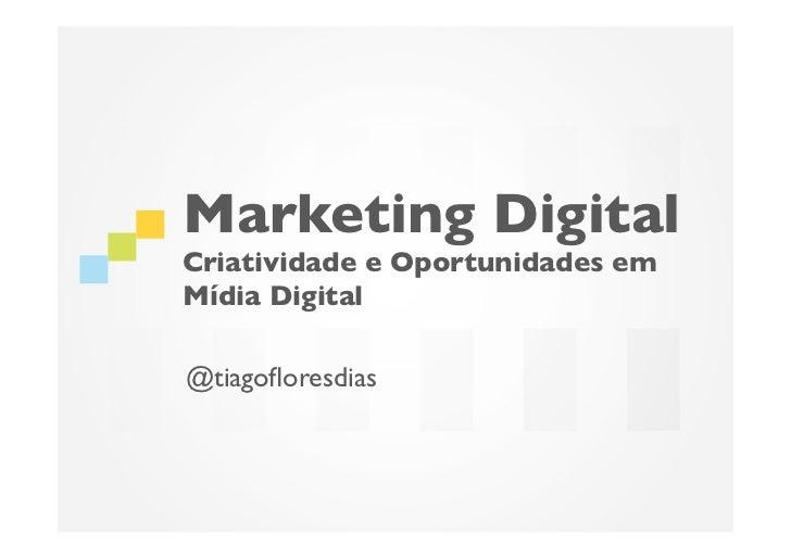Marketing DigitalCriatividade e Oportunidades emMídia Digital@tiagofloresdias