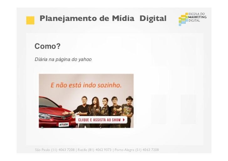 Planejamento de Mídia DigitalComo?!Diária na página do yahoo! !São Paulo (11) 4063 7208 | Recife (81) 4062 9373 | Porto...