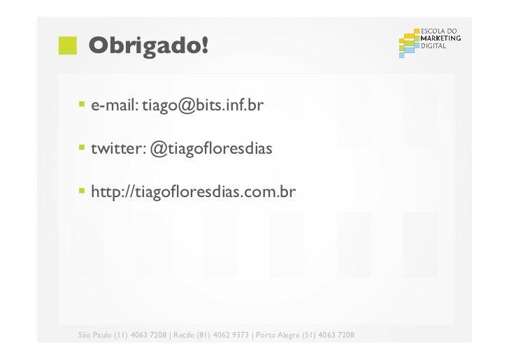 Obrigado!§ e-mail: tiago@bits.inf.br§ twitter: @tiagofloresdias§ http://tiagofloresdias.com.brSão Paulo (11) 4063...